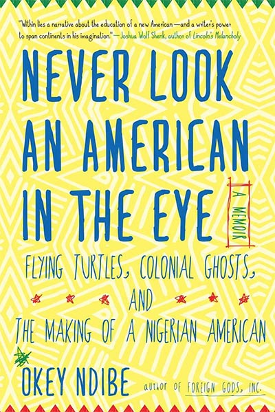 Never look an American in the eye: A Memoir of flying turtles, colonial ghost, and the making of a NIgerian American by Okey Ndibe